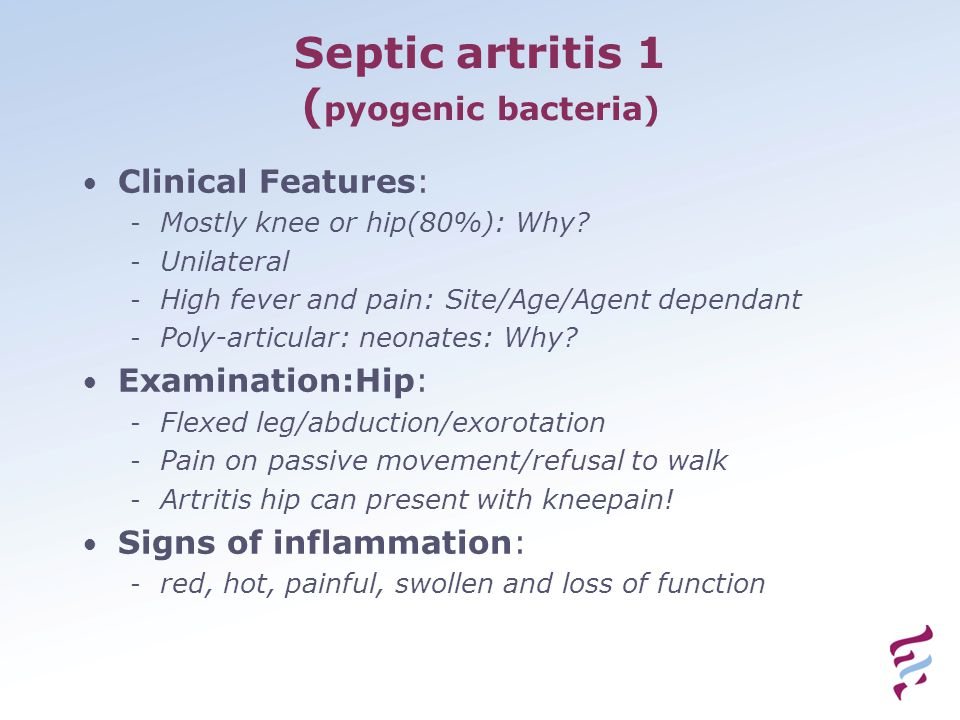 Septic artritis 1 ( pyogenic bacteria) Clinical Features: - Mostly knee or hip(80%): Why? - Unilateral - High fever and pain: Site/Age/Agent dependant