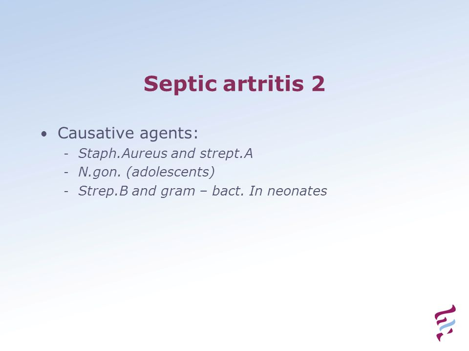 Septic artritis 2 Causative agents: - Staph.Aureus and strept.A - N.gon. (adolescents) - Strep.B and gram – bact. In neonates