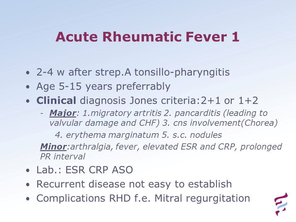 Acute Rheumatic Fever 1 2-4 w after strep.A tonsillo-pharyngitis Age 5-15 years preferrably Clinical diagnosis Jones criteria:2+1 or 1+2 - Major: 1.mi