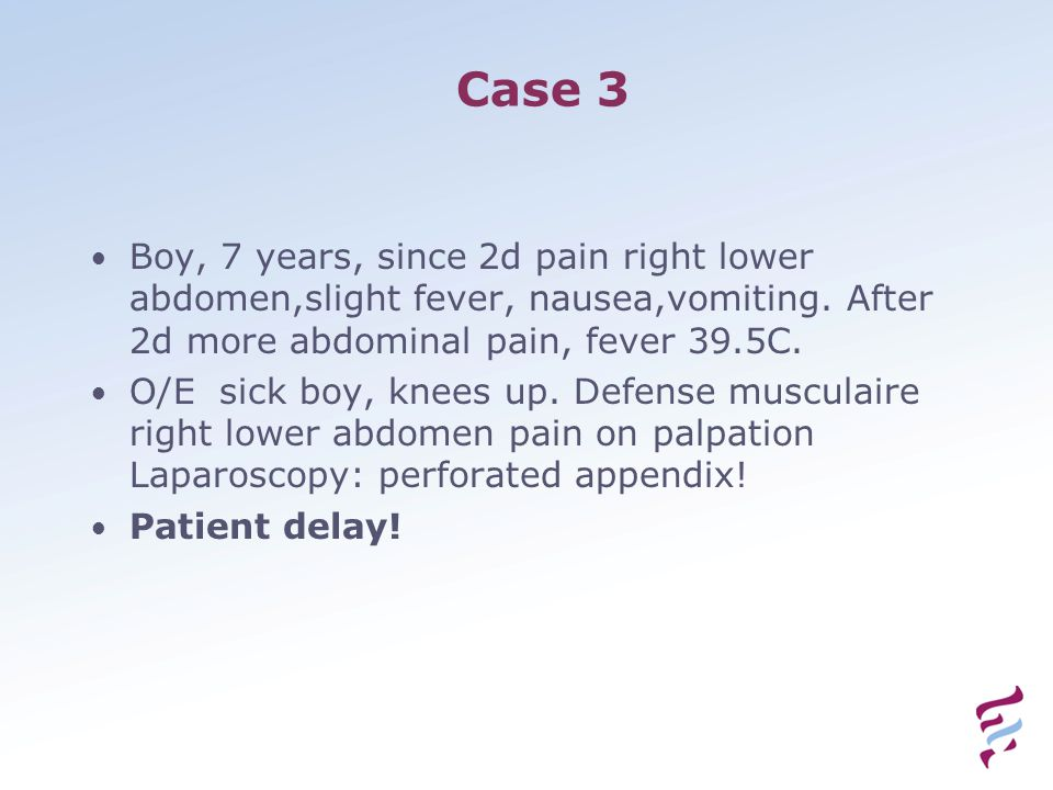 Case 3 Boy, 7 years, since 2d pain right lower abdomen,slight fever, nausea,vomiting. After 2d more abdominal pain, fever 39.5C. O/E sick boy, knees u