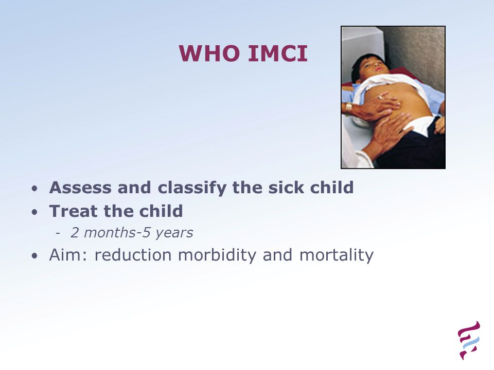 WHO IMCI Assess and classify the sick child Treat the child - 2 months-5 years Aim: reduction morbidity and mortality