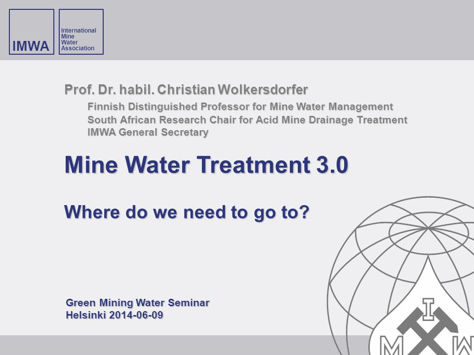 IMWA International Mine Water Association Prof. Dr. habil. Christian Wolkersdorfer Finnish Distinguished Professor for Mine Water Management South Afr