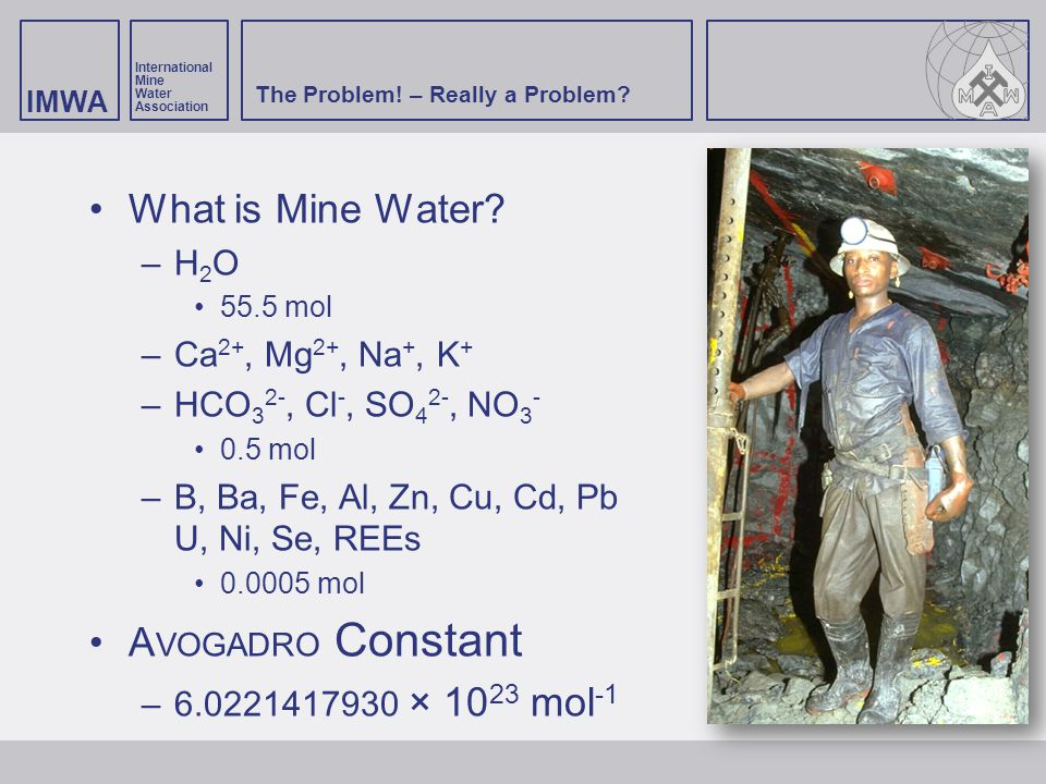 IMWA International Mine Water Association The Problem! – Really a Problem? What is Mine Water? –H2O–H2O 55.5 mol –Ca 2+, Mg 2+, Na +, K + –HCO 3 2-, C