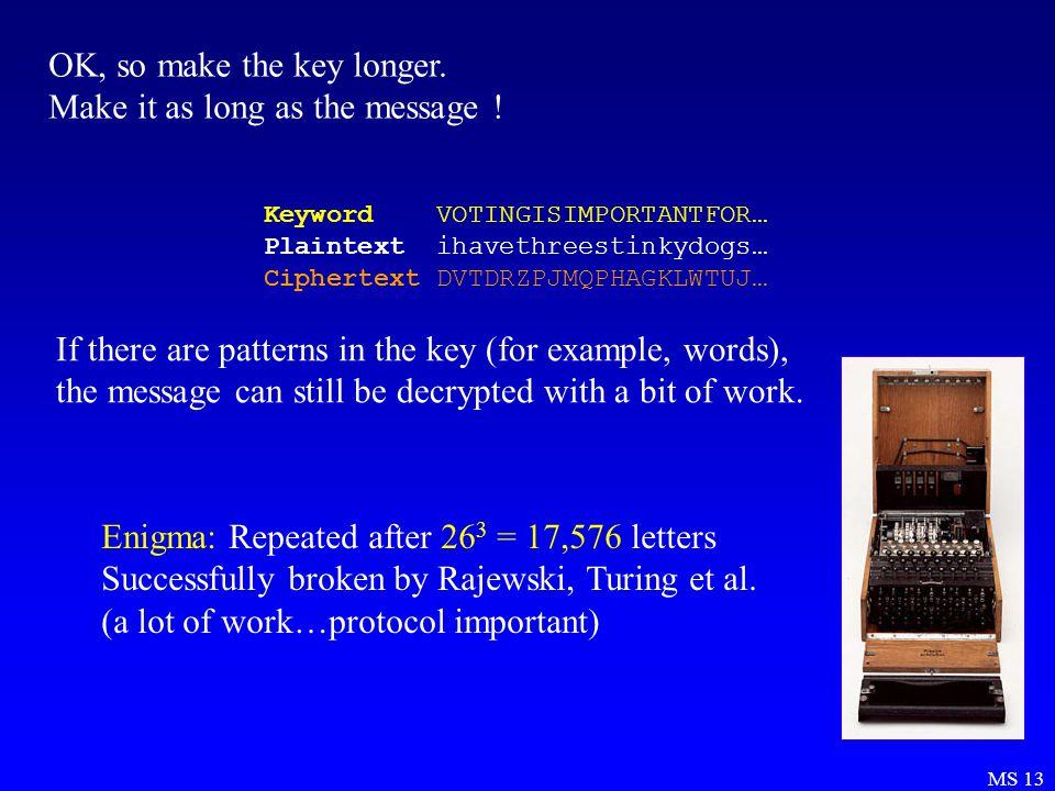 MS 13 OK, so make the key longer. Make it as long as the message .
