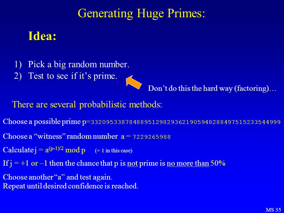 MS 35 Generating Huge Primes:Idea: 1)Pick a big random number. 2)Test to see if it's prime. There are several probabilistic methods: Choose a possible