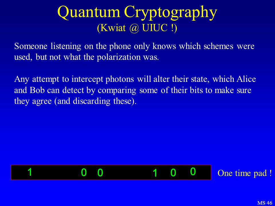 MS 46 Quantum Cryptography (Kwiat @ UIUC !) Someone listening on the phone only knows which schemes were used, but not what the polarization was.