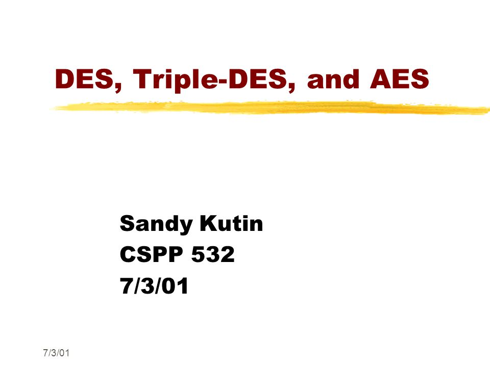 7/3/01 DES, Triple-DES, and AES Sandy Kutin CSPP 532 7/3/01