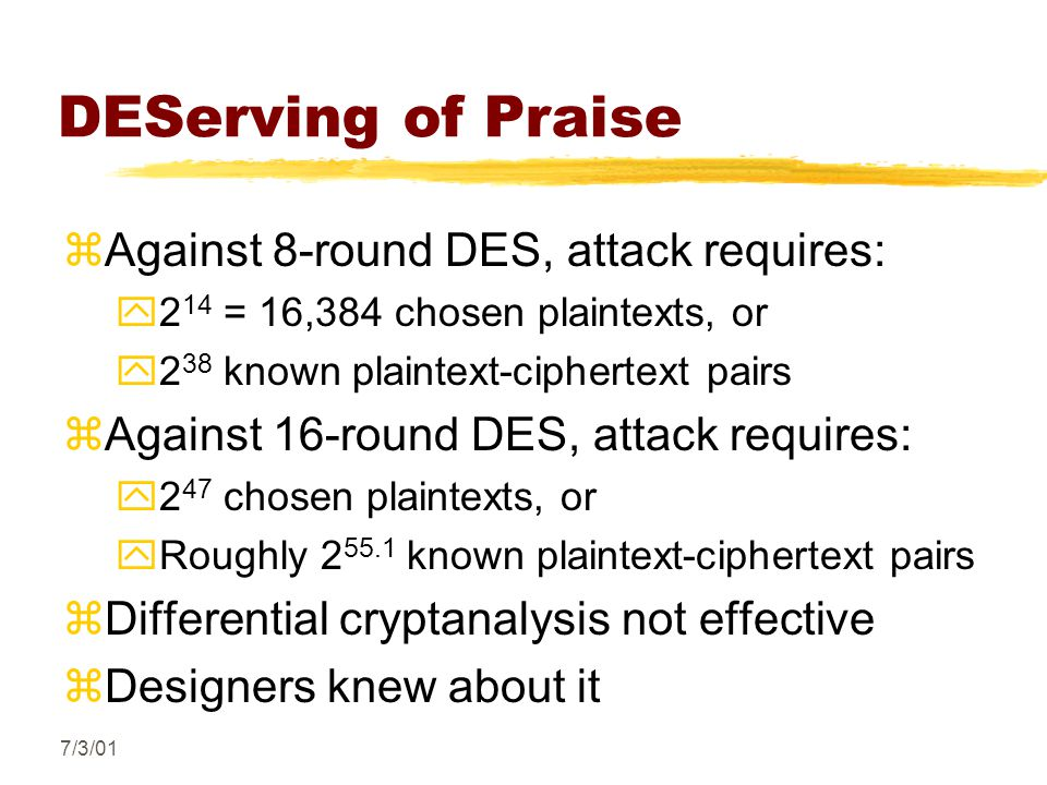 7/3/01 DEServing of Praise zAgainst 8-round DES, attack requires: y2 14 = 16,384 chosen plaintexts, or y2 38 known plaintext-ciphertext pairs zAgainst 16-round DES, attack requires: y2 47 chosen plaintexts, or yRoughly 2 55.1 known plaintext-ciphertext pairs zDifferential cryptanalysis not effective zDesigners knew about it