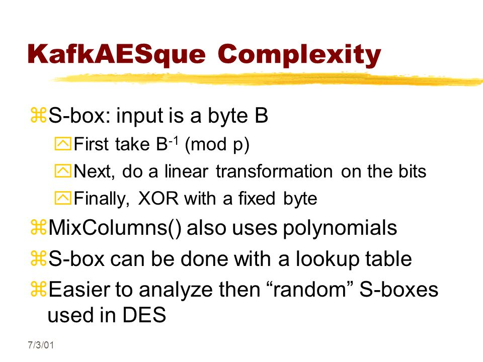 7/3/01 KafkAESque Complexity zS-box: input is a byte B yFirst take B -1 (mod p) yNext, do a linear transformation on the bits yFinally, XOR with a fixed byte zMixColumns() also uses polynomials zS-box can be done with a lookup table zEasier to analyze then random S-boxes used in DES