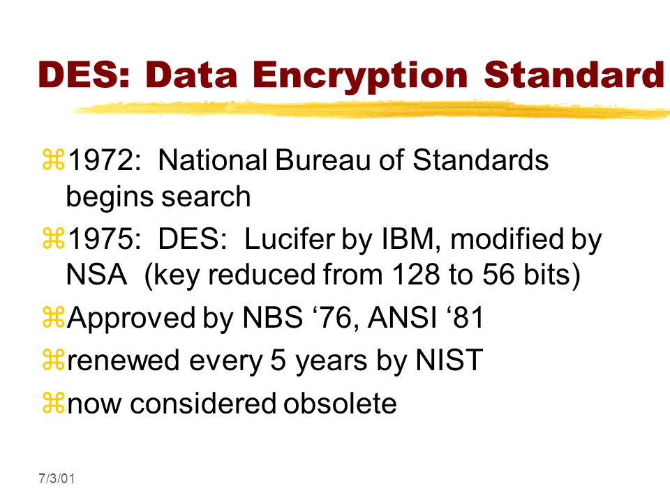 7/3/01 DES: Data Encryption Standard z1972: National Bureau of Standards begins search z1975: DES: Lucifer by IBM, modified by NSA (key reduced from 128 to 56 bits) zApproved by NBS '76, ANSI '81 zrenewed every 5 years by NIST znow considered obsolete