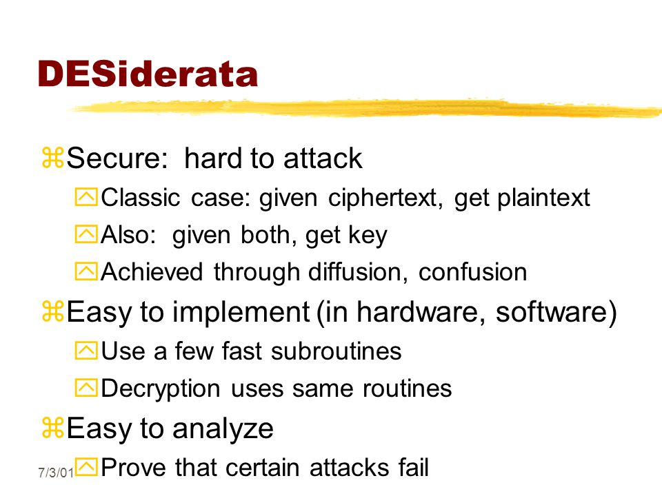 7/3/01 DESiderata zSecure: hard to attack yClassic case: given ciphertext, get plaintext yAlso: given both, get key yAchieved through diffusion, confusion zEasy to implement (in hardware, software) yUse a few fast subroutines yDecryption uses same routines zEasy to analyze yProve that certain attacks fail