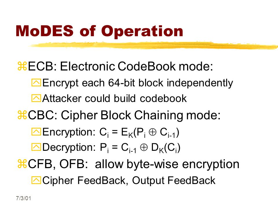 7/3/01 MoDES of Operation zECB: Electronic CodeBook mode: yEncrypt each 64-bit block independently yAttacker could build codebook zCBC: Cipher Block Chaining mode: yEncryption: C i = E K (P i  C i-1 ) yDecryption: P i = C i-1  D K (C i ) zCFB, OFB: allow byte-wise encryption yCipher FeedBack, Output FeedBack