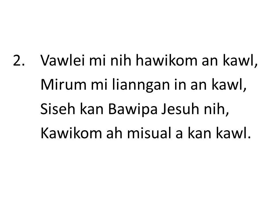 2. Vawlei mi nih hawikom an kawl, Mirum mi lianngan in an kawl, Siseh kan Bawipa Jesuh nih, Kawikom ah misual a kan kawl.