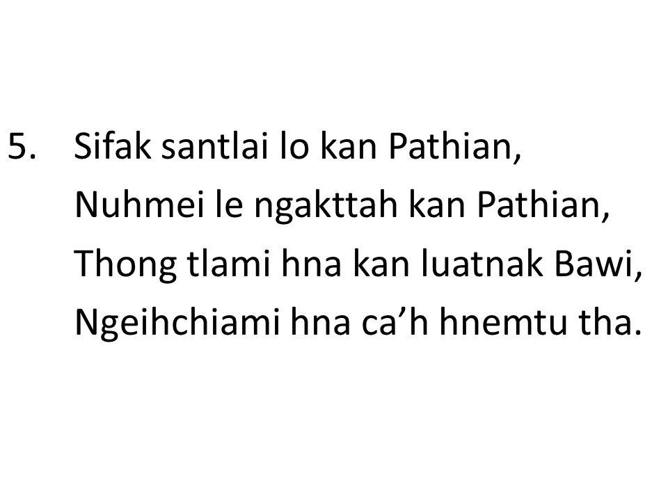 5. Sifak santlai lo kan Pathian, Nuhmei le ngakttah kan Pathian, Thong tlami hna kan luatnak Bawi, Ngeihchiami hna ca'h hnemtu tha.