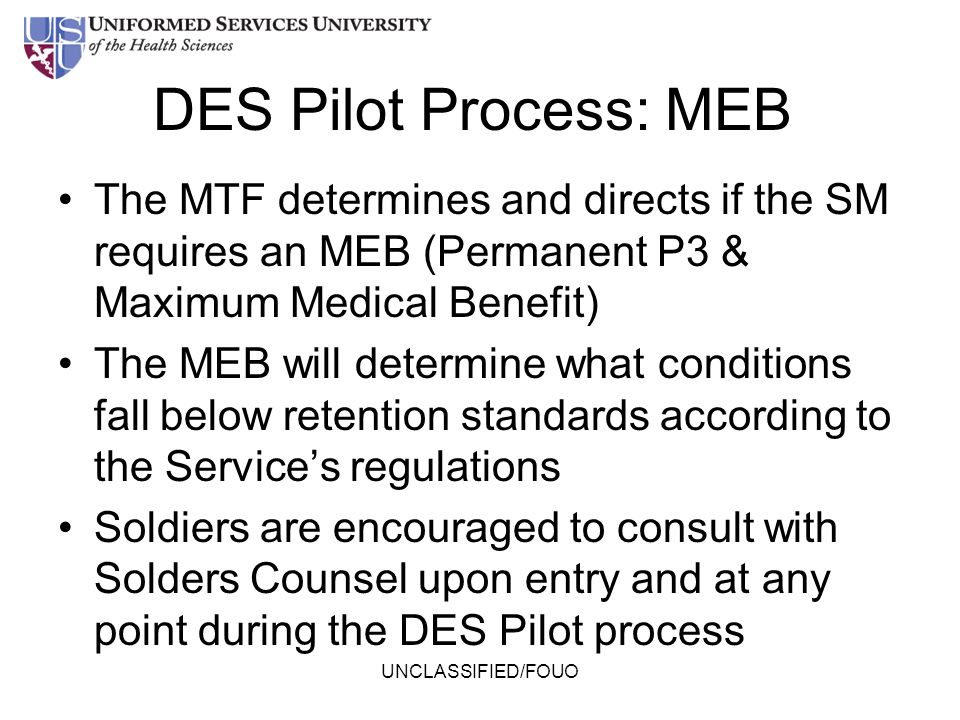 UNCLASSIFIED/FOUO DES Pilot Process: MEB The MTF determines and directs if the SM requires an MEB (Permanent P3 & Maximum Medical Benefit) The MEB wil