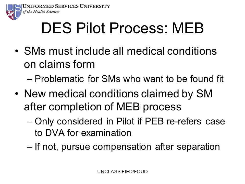 DES Pilot Process: MEB SMs must include all medical conditions on claims form –Problematic for SMs who want to be found fit New medical conditions cla