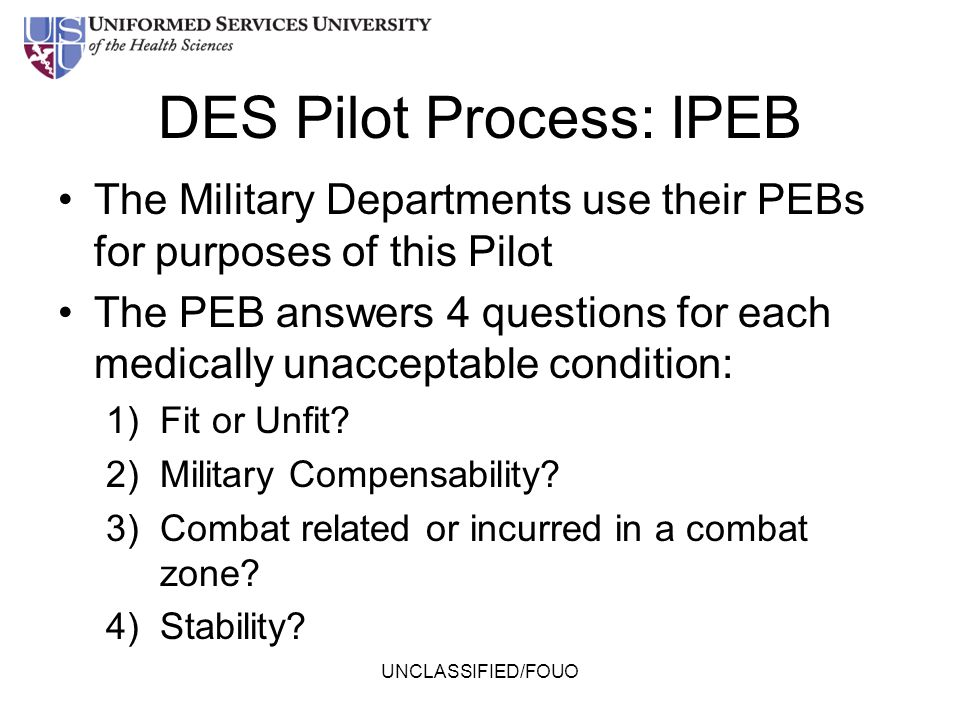 DES Pilot Process: IPEB The Military Departments use their PEBs for purposes of this Pilot The PEB answers 4 questions for each medically unacceptable