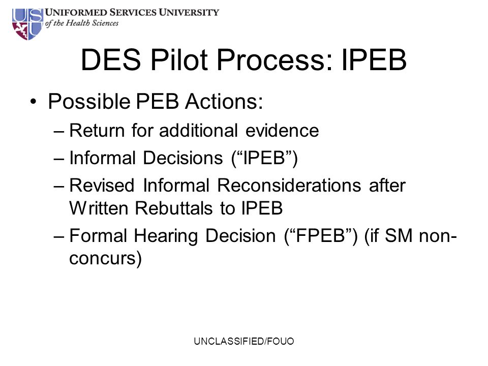 """DES Pilot Process: IPEB Possible PEB Actions: –Return for additional evidence –Informal Decisions (""""IPEB"""") –Revised Informal Reconsiderations after Wr"""