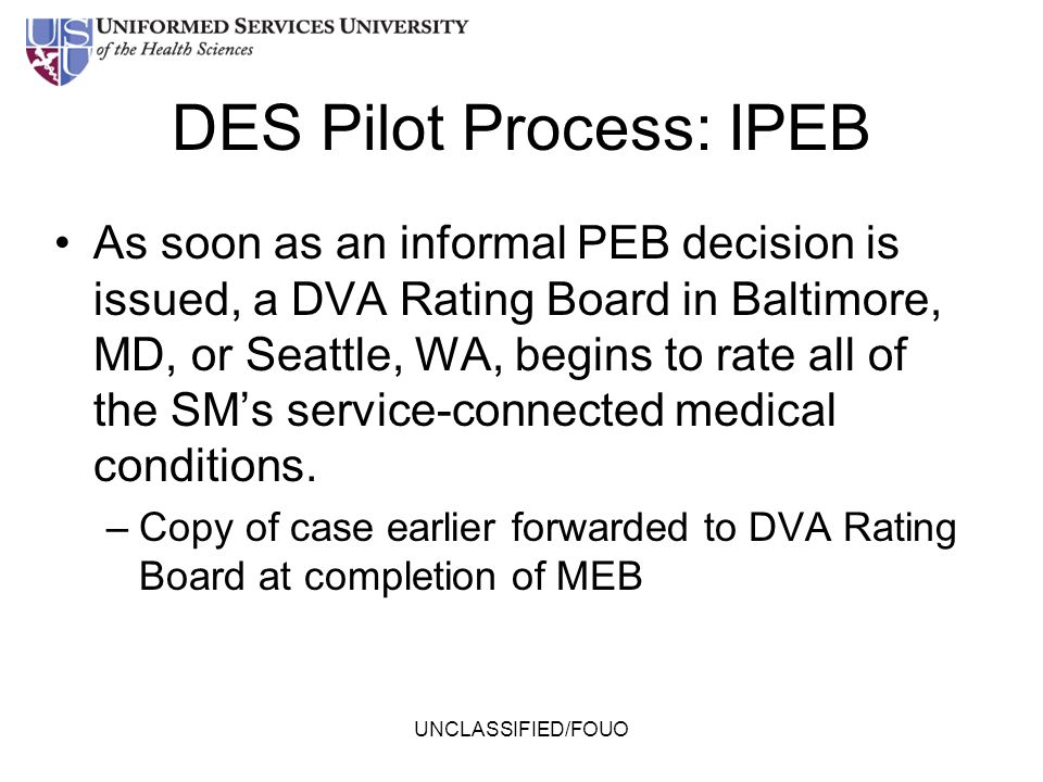 DES Pilot Process: IPEB As soon as an informal PEB decision is issued, a DVA Rating Board in Baltimore, MD, or Seattle, WA, begins to rate all of the