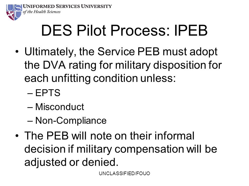 DES Pilot Process: IPEB Ultimately, the Service PEB must adopt the DVA rating for military disposition for each unfitting condition unless: –EPTS –Mis