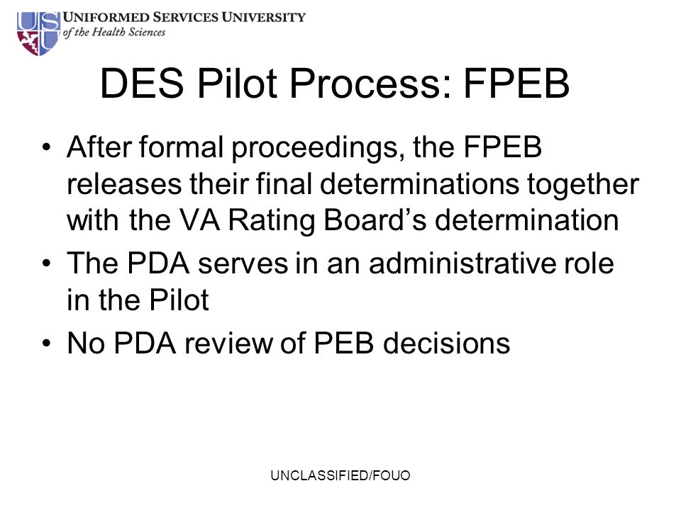 DES Pilot Process: FPEB After formal proceedings, the FPEB releases their final determinations together with the VA Rating Board's determination The P