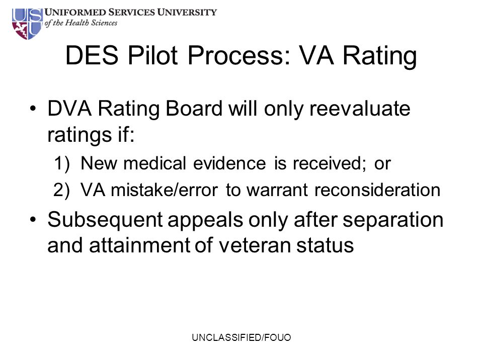 DES Pilot Process: VA Rating DVA Rating Board will only reevaluate ratings if: 1)New medical evidence is received; or 2)VA mistake/error to warrant re