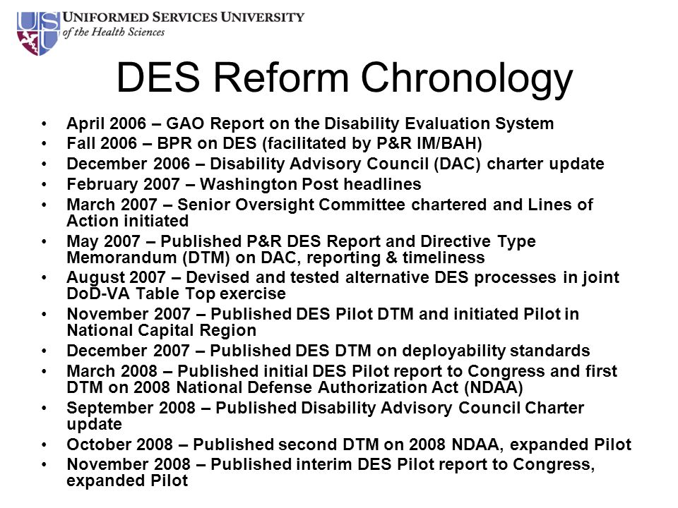 DES Reform Chronology April 2006 – GAO Report on the Disability Evaluation System Fall 2006 – BPR on DES (facilitated by P&R IM/BAH) December 2006 – D
