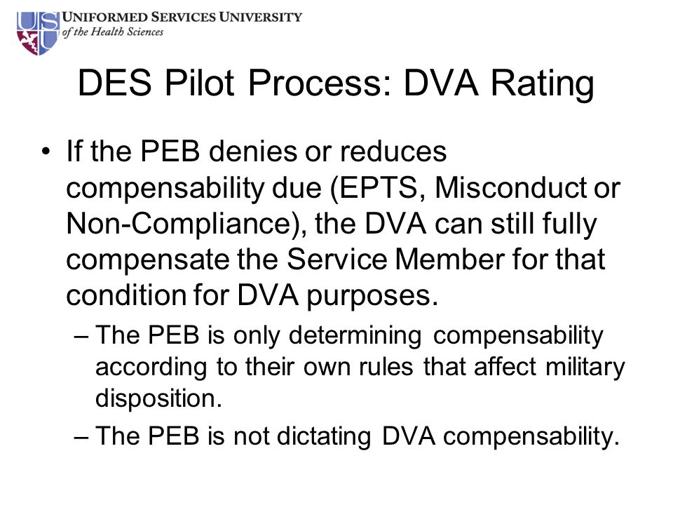DES Pilot Process: DVA Rating If the PEB denies or reduces compensability due (EPTS, Misconduct or Non-Compliance), the DVA can still fully compensate