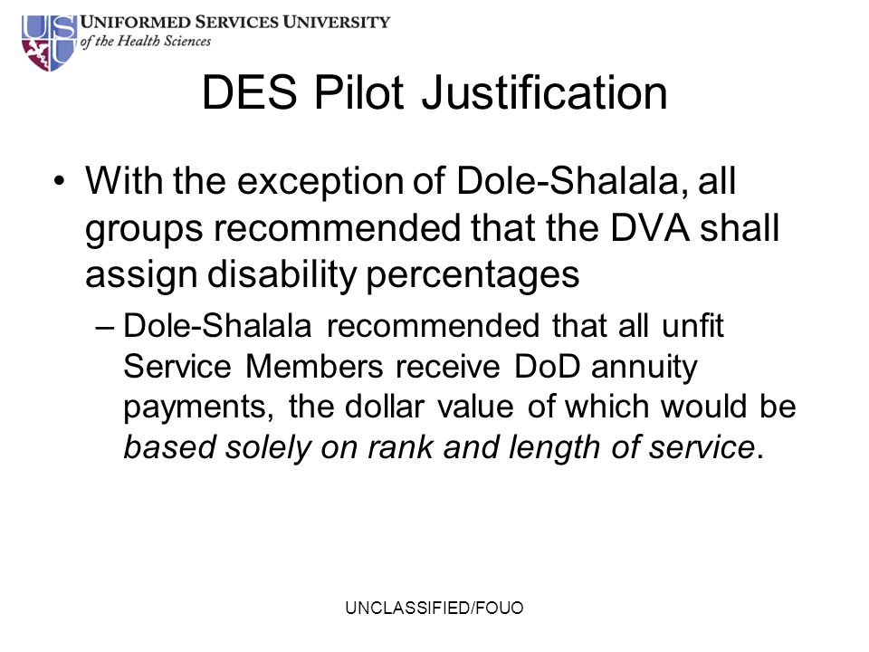 UNCLASSIFIED/FOUO DES Pilot Justification With the exception of Dole-Shalala, all groups recommended that the DVA shall assign disability percentages