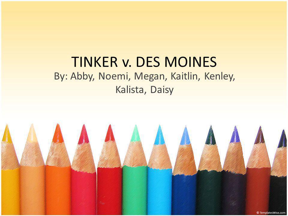 TINKER v. DES MOINES By: Abby, Noemi, Megan, Kaitlin, Kenley, Kalista, Daisy