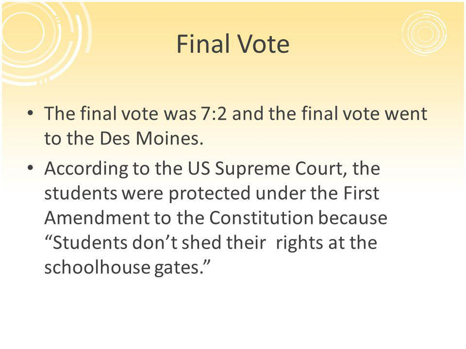 Final Vote The final vote was 7:2 and the final vote went to the Des Moines. According to the US Supreme Court, the students were protected under the