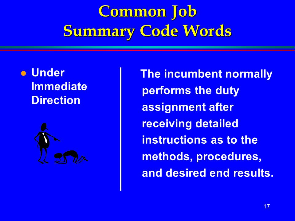 17 Common Job Summary Code Words l Under Immediate Direction The incumbent normally performs the duty assignment after receiving detailed instructions