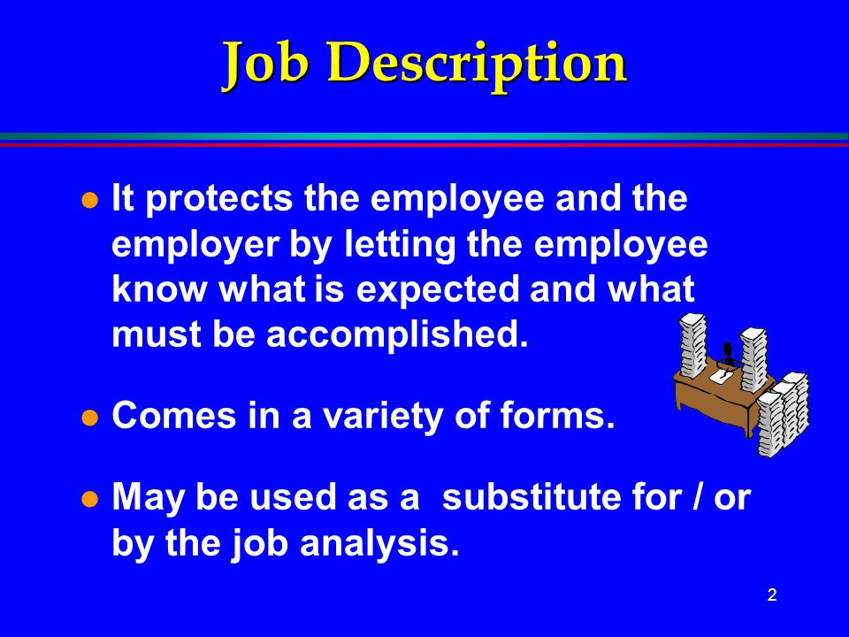 2 Job Description l It protects the employee and the employer by letting the employee know what is expected and what must be accomplished. l Comes in