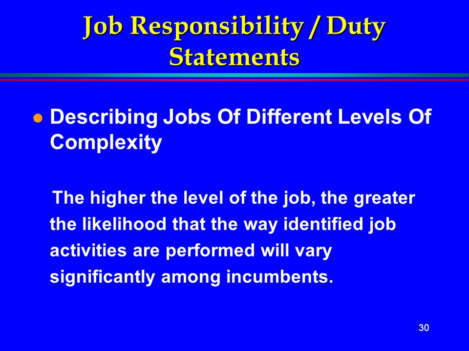 30 Job Responsibility / Duty Statements l Describing Jobs Of Different Levels Of Complexity The higher the level of the job, the greater the likelihoo