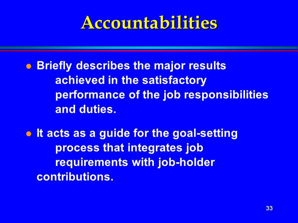 33 Accountabilities l Briefly describes the major results achieved in the satisfactory performance of the job responsibilities and duties. l It acts a