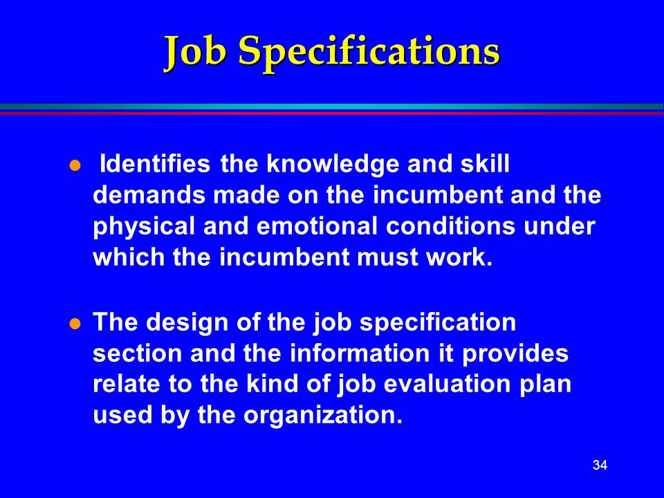 34 Job Specifications l Identifies the knowledge and skill demands made on the incumbent and the physical and emotional conditions under which the inc