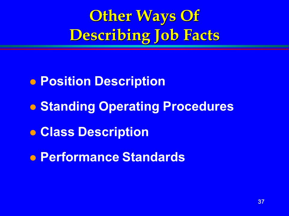 37 Other Ways Of Describing Job Facts l Position Description l Standing Operating Procedures l Class Description l Performance Standards