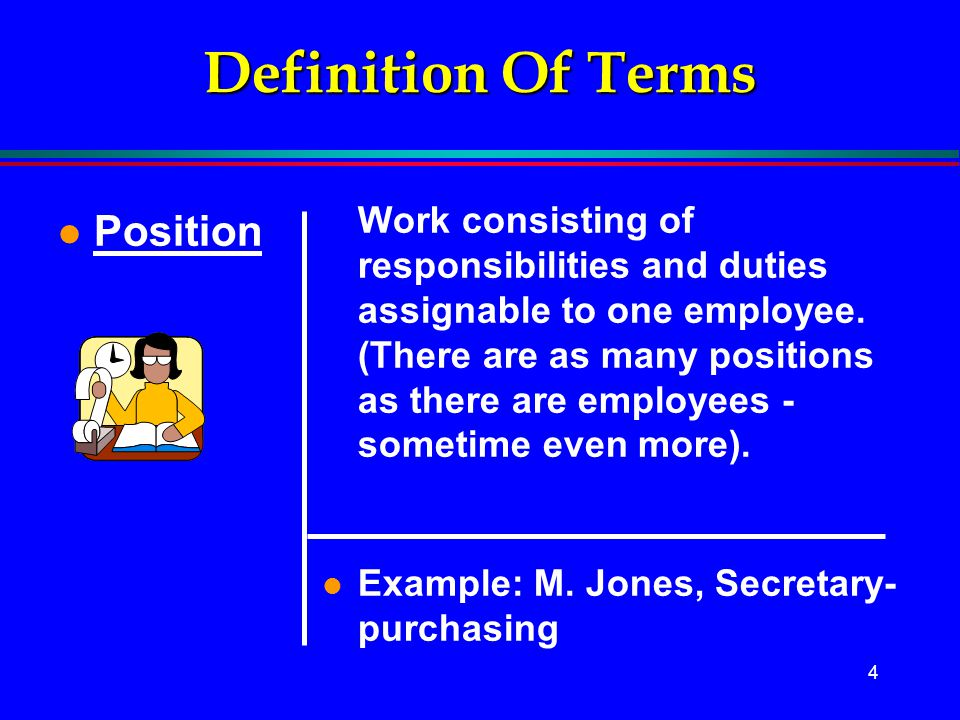 4 Definition Of Terms l Position Work consisting of responsibilities and duties assignable to one employee. (There are as many positions as there are