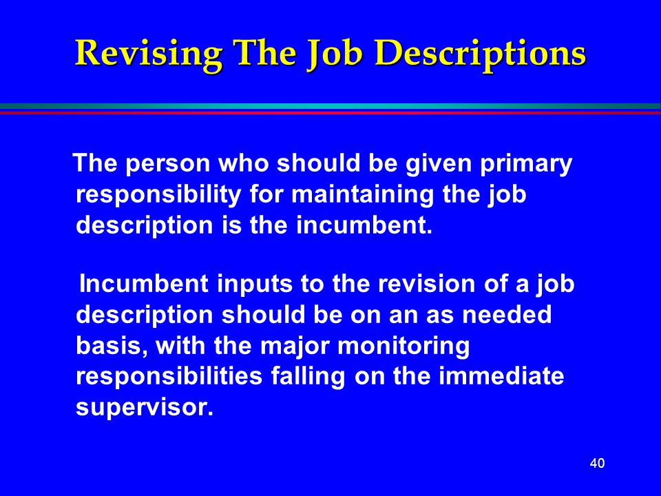 40 Revising The Job Descriptions The person who should be given primary responsibility for maintaining the job description is the incumbent. Incumbent