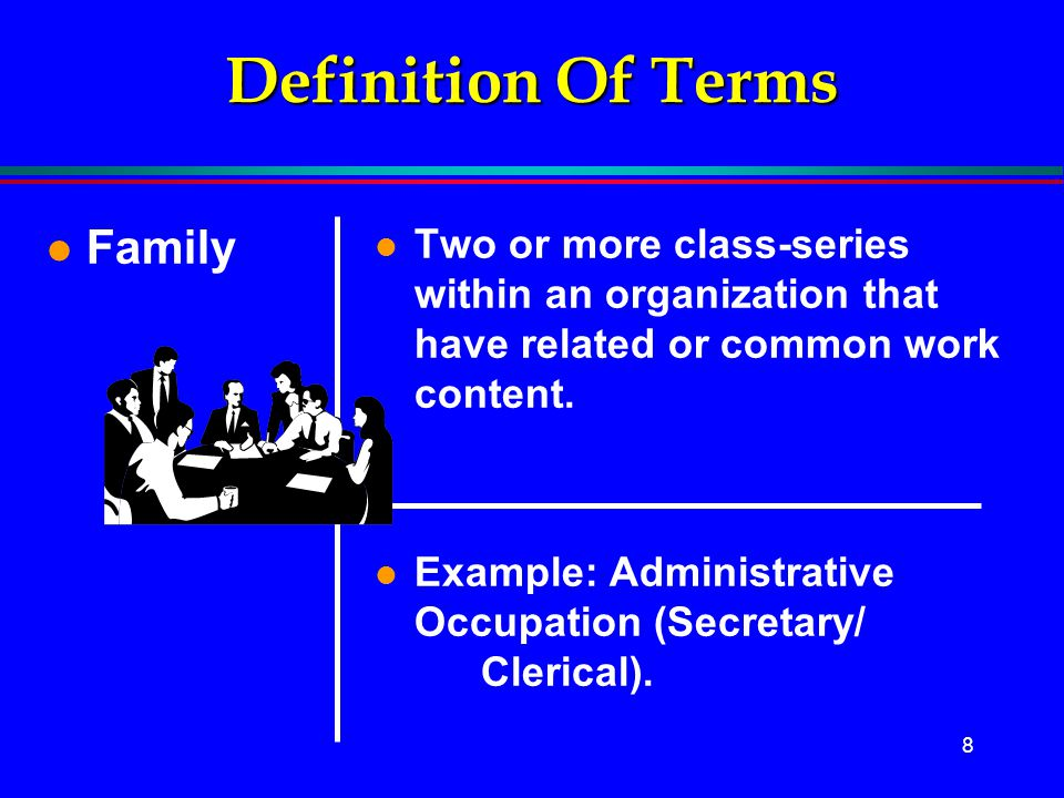 8 Definition Of Terms l Family l Two or more class-series within an organization that have related or common work content. l Example: Administrative O