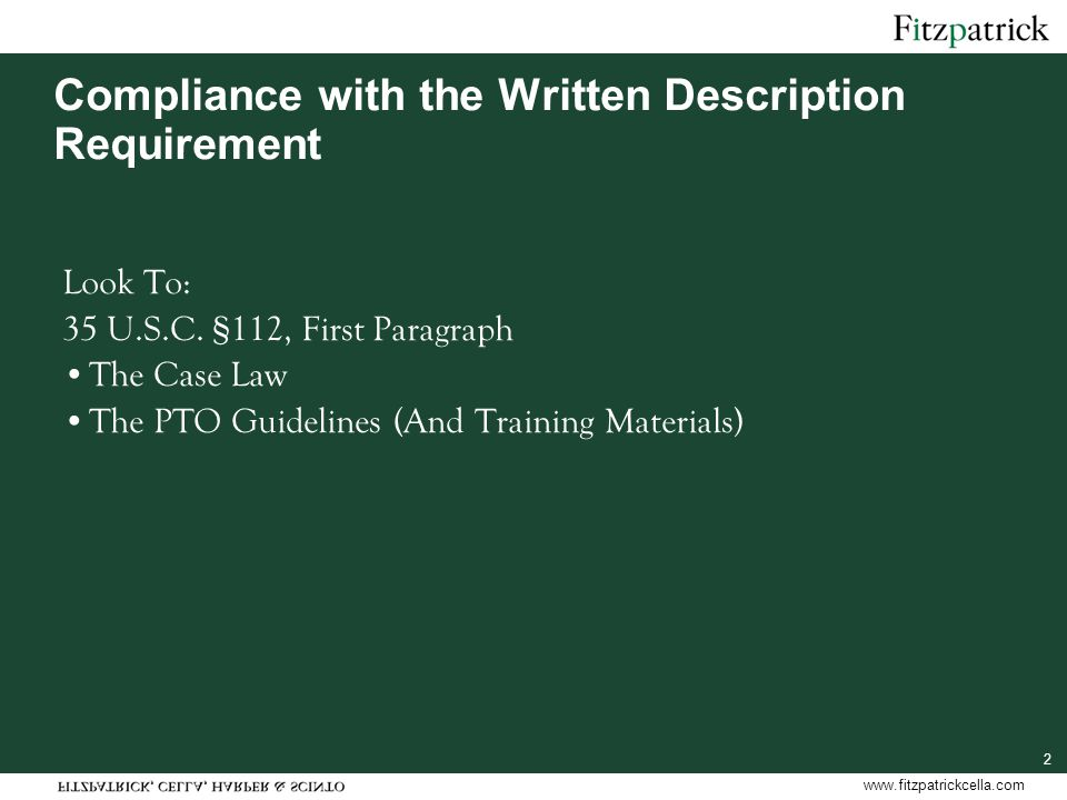 www.fitzpatrickcella.com 2 Compliance with the Written Description Requirement Look To: 35 U.S.C. §112, First Paragraph The Case Law The PTO Guideline
