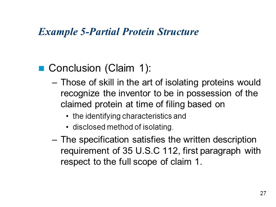 27 Example 5-Partial Protein Structure Conclusion (Claim 1): –Those of skill in the art of isolating proteins would recognize the inventor to be in possession of the claimed protein at time of filing based on the identifying characteristics and disclosed method of isolating.