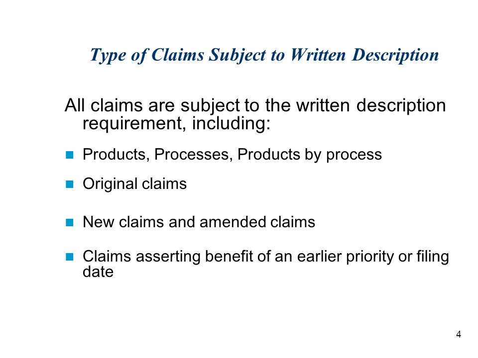 4 Type of Claims Subject to Written Description All claims are subject to the written description requirement, including: Products, Processes, Products by process Original claims New claims and amended claims Claims asserting benefit of an earlier priority or filing date