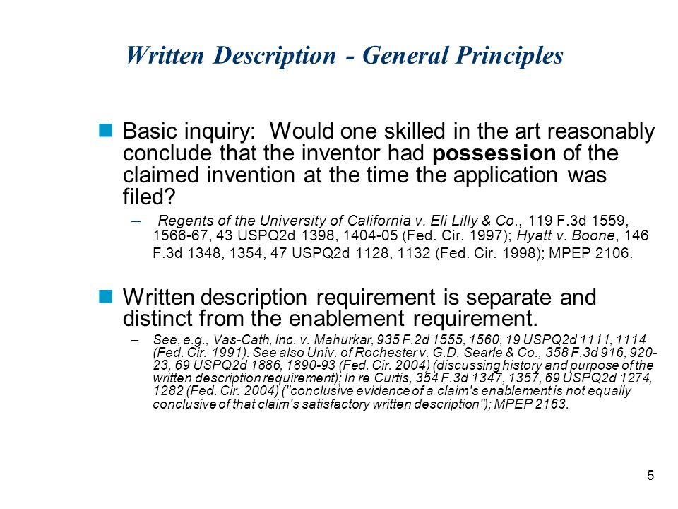 5 Written Description - General Principles Basic inquiry: Would one skilled in the art reasonably conclude that the inventor had possession of the claimed invention at the time the application was filed.