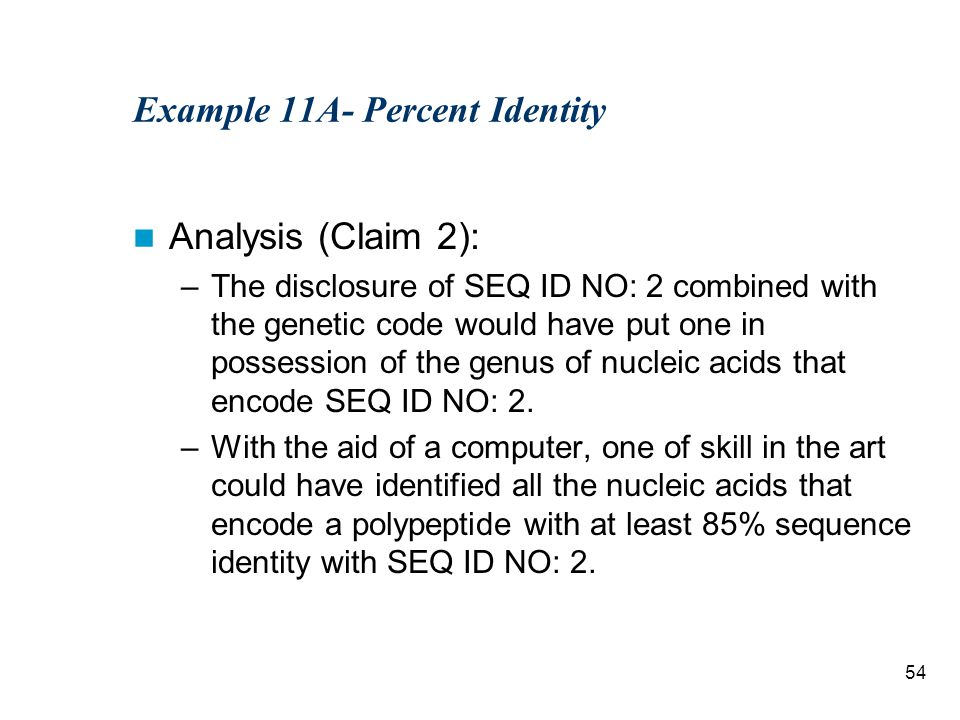 54 Example 11A- Percent Identity Analysis (Claim 2): –The disclosure of SEQ ID NO: 2 combined with the genetic code would have put one in possession of the genus of nucleic acids that encode SEQ ID NO: 2.