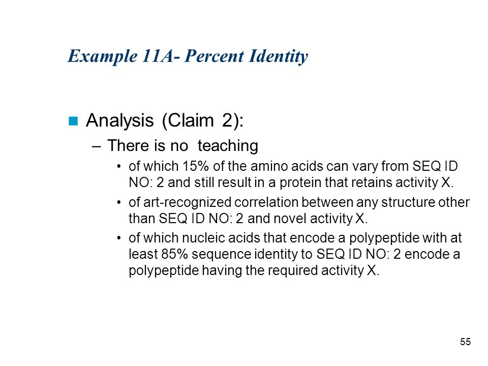 55 Example 11A- Percent Identity Analysis (Claim 2): –There is no teaching of which 15% of the amino acids can vary from SEQ ID NO: 2 and still result in a protein that retains activity X.