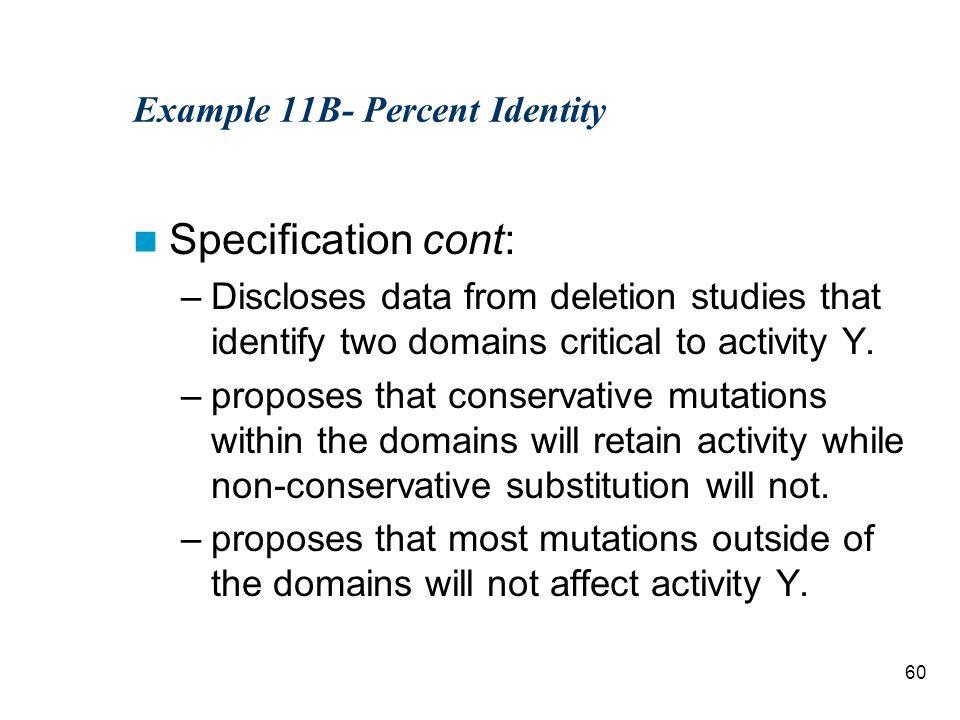 60 Example 11B- Percent Identity Specification cont: –Discloses data from deletion studies that identify two domains critical to activity Y.