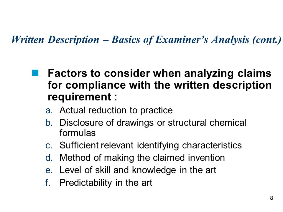 8 Written Description – Basics of Examiner's Analysis (cont.) Factors to consider when analyzing claims for compliance with the written description requirement : a.Actual reduction to practice b.Disclosure of drawings or structural chemical formulas c.Sufficient relevant identifying characteristics d.Method of making the claimed invention e.Level of skill and knowledge in the art f.Predictability in the art