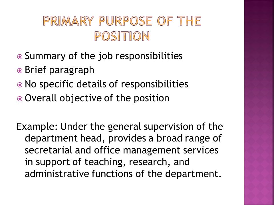  Summary of the job responsibilities  Brief paragraph  No specific details of responsibilities  Overall objective of the position Example: Under t