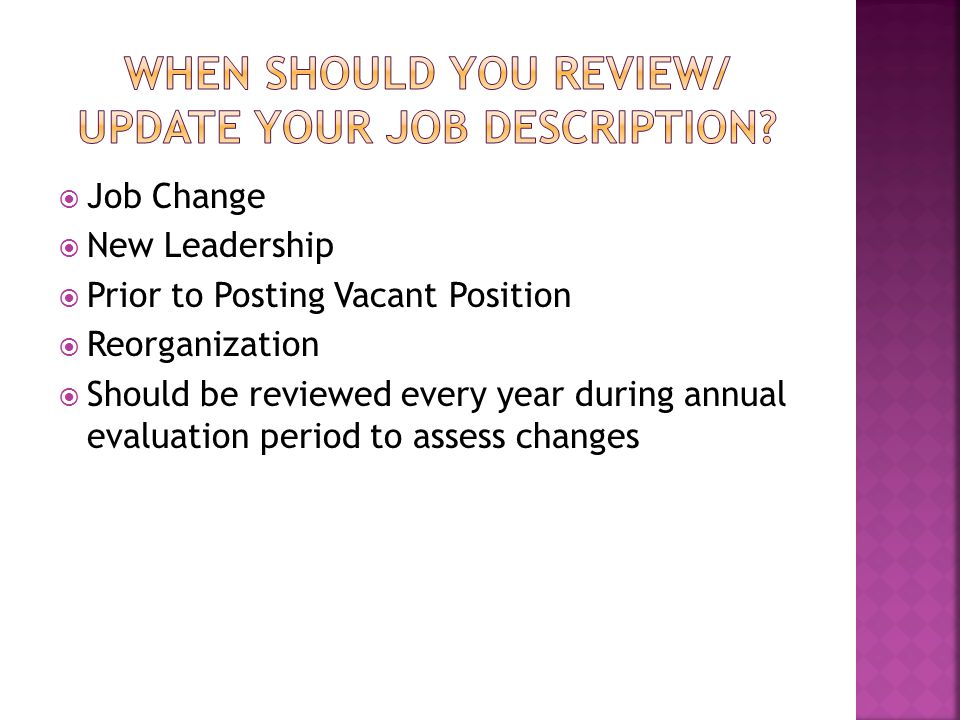  Job Change  New Leadership  Prior to Posting Vacant Position  Reorganization  Should be reviewed every year during annual evaluation period to a